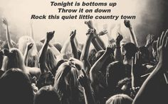 """""""Tonight is bottoms up, throw it on down rock this quiet little country town"""" - Brantley Gilbert  """"Bottoms Up"""""""