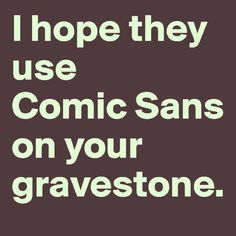 THEY WILL. MY GRAvE BETTER BE IN COMIC SANS JUST TO REFLECT ON HOW IRONIC MY MEME-LIKE LIFE WAS.