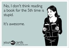 No, I don't think reading a book for the 5th time is stupid. It's awesome.