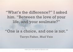 """What is the difference?"" I asked him. ""Between the love of your life and, your soulmate?"" ""One is a choice, and one is not"""