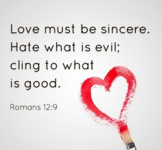 """""""Romans 12:9 (NIV) Love must be sincere. Hate what is evil; cling to what is good. """""""