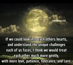 If we could look into each other's hearts & understand the unique challenges each of us faces, I think we would treat each other much more gently, with more love, patience, tolerance & care. Best Inspirational Quotes, Great Quotes, Motivational Quotes, Humorous Quotes, Awesome Quotes, Quotable Quotes, Spiritual Quotes, Positive Quotes, Positive Traits