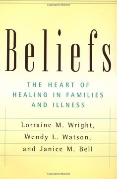 Beliefs: the heart of healing in families and illness (Families & Health) by Lorraine M. Wright,Wendy L. Watson,Janice M. Bell