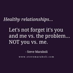 """Healthy relationships... Let's not forget it's you and me vs. the problem... NOT you vs. me."" - Steve Maraboli #quote. I think we forgot this some time along our path together"