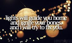 """Lights will guide you home and ignite your bones, and I will try to fix you."" 