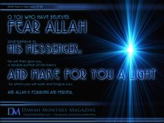 Qur'an al-Hadid (The Iron) 57:28:  O you who believe!  Fear Allah, and believe too in His Messenger (Muhammad SAW), He will give you a double portion of His Mercy, and He will give you a light by which you shall walk (straight), and He will forgive you. And Allah is Oft-Forgiving, Most Merciful.
