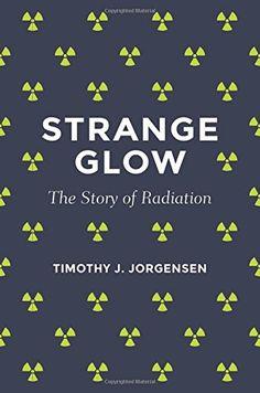 Strange Glow: The Story of Radiation by Timothy J. Jorgensen   http://primo.lib.umn.edu/TWINCITIES:default_scope:UMN_ALMA51642956430001701
