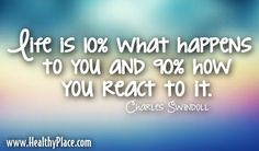 Quote: Life is 10%what happens to you and 90% how you react to it.