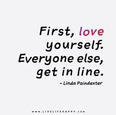 First, love yourself. Everyone else, get in line. - Linda Poindexter
