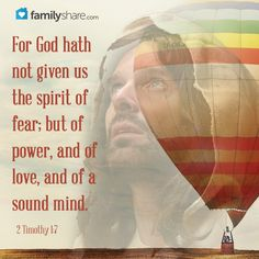 2 Timothy 1: 7 - For God hath not given us the spirit of fear; but of power, and of love, and of a sound mind.