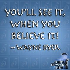 You'll See It, When You Believe It! - Wayne Dyer