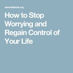 How to Stop Worrying and Regain Control of Your Life
