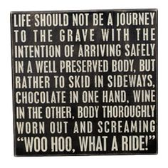 iThe Message:  Life Should Not Be A Journey To The Grave With The Intention Of Arriving Safely In A Well Preserved Body, But Rather To Skid In Sideways, Chocolate In One Hand Wine In Another, Body T...
