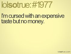 I'm cursed with an expensive taste but no money.