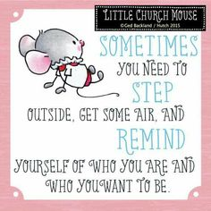 ❀ Sometimes you need to step outside, get some air, and Remind yourself of who you are and who you want to Be...Little Church Mouse ❀