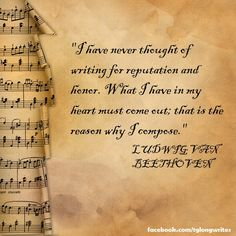 """""""I have never thought of writing for reputation and honor."""" Ludwig van Beethoven"""