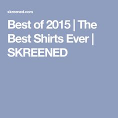 Best of 2015 | The Best Shirts Ever | SKREENED