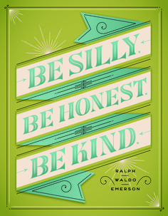 I like the BE SILLY part..... life motto by emerson, design work by jessica hische