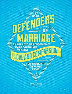 Let us be defenders of marriage as the Lord has ordained it while continuing to show love and compassion for those with differing views.  Sister Bonnie L. Oscarson