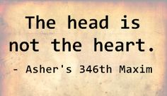 The head is not the heart. - Asher's 346th Maxim