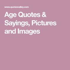 Age Quotes & Sayings, Pictures and Images