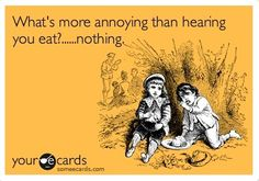 Ecards - What's more annoying than hearing you eat? Nothing.