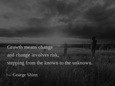 Growth means change and change involves risk, stepping from the known to the unknown. —George Shinn