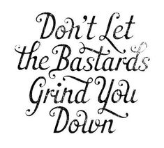 don't let the bastards grind you down ( in the words of Bono ) Great Quotes, Quotes To Live By, Me Quotes, Inspirational Quotes, Motivational Quotes, Funny Quotes, Quotes Images, Truth Quotes, Random Quotes