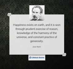 """""""Happiness exists on earth, and it is won through prudent exercise of reason, knowledge of the harmony of the universe, and constant practice of generosity."""" – Jose Marti"""