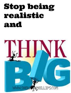 Stop being realistic and start thinking big! Find out how at http://sherryaphillips.com/stop-being-realistic-and-think-bigger/ #success #abundance #motivation