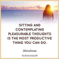 Sitting and contemplating pleasurable thoughts is the most productive thing you can do. -Abraham