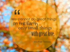 we-cannot-do-great-things-on-this-earth-only-small-things-with-great-love2.jpg (1024×768)