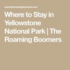 Where to Stay in Yellowstone National Park | The Roaming Boomers