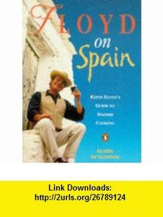 Floyd on Spain (9780140144499) Keith Floyd , ISBN-10: 0140144498  , ISBN-13: 978-0140144499 ,  , tutorials , pdf , ebook , torrent , downloads , rapidshare , filesonic , hotfile , megaupload , fileserve