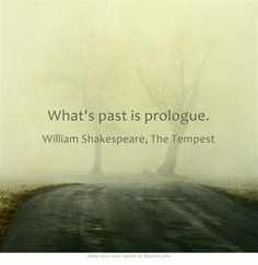 """What's past is prologue."" ― William Shakespeare, The Tempest"
