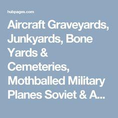 Aircraft Graveyards, Junkyards, Bone Yards & Cemeteries, Mothballed Military Planes Soviet & American Airplane