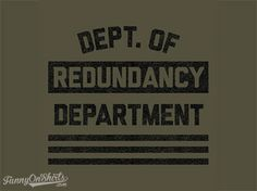Redundancy T-Shirt Source: http://funnyonshirts.com/redundancy-t-shirt/ The #1, best, top department.