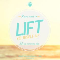 If you want to LIFT yourself up… Lift someone else up!