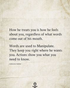 How he treats you is how he feels about you, regardless of what words come out of his mouth.  Words are used to Manipulate. They keep you right where he wants you. Actions show you what you need to know.  Unknown Author
