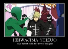 You wanna know why this is so funny? Good, imma tell you. Johnny Yong Bosch, Izaya's English voice actor, used to play a power ranger. anD SHIZUO NEVER BEATS HIM!