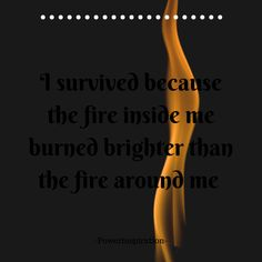 I survived because the fire inside me burned brighter than the fire around me... -Powerinspiration- Canva created