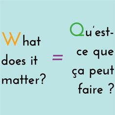 what does it matter? = qu'est-ce que ça peut faire ?