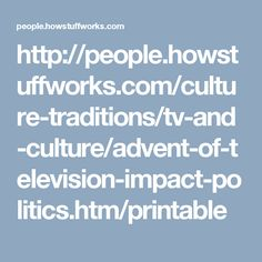 http://people.howstuffworks.com/culture-traditions/tv-and-culture/advent-of-television-impact-politics.htm/printable