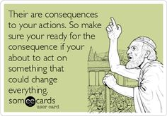 Their are consequences to your actions. So make sure your ready for the consequence if your about to act on something that could change.