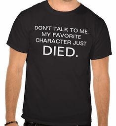 Don't talk to me my favorite character just died. (front) Again (back)