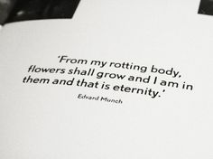"""""""From my rotting body, flowers shall grow and I am in them and that is eternity.""""—Edvard Munch"""