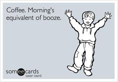 Coffee; morning's equivalent of booze. Coffee Humor