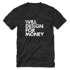 "The original ""WILL DESIGN FOR MONEY"" v-neck tee. Whether you're ""free"" lance or on staff, wear your art on your sleeve with this seemingly obvious but often overlooked truism."