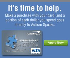 Support Autism Speaks with every purchase. Sign up for the Autism Speaks credit card, offered by Capital One.   http://www.autismspeakscard.org