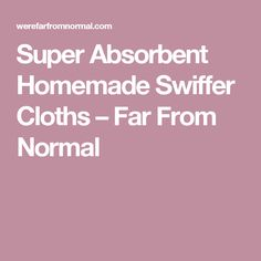 Super Absorbent Homemade Swiffer Cloths – Far From Normal